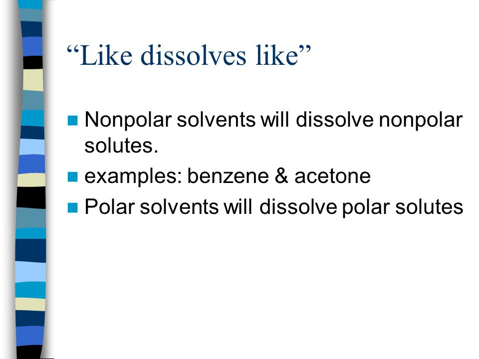 Like dissolves like Nonpolar solvents will dissolve nonpolar solutes. examples: benzene & acetone.