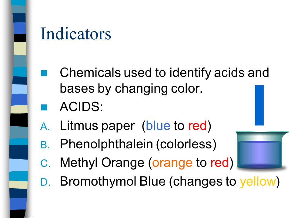 Indicators Chemicals used to identify acids and bases by changing color. ACIDS: Litmus paper (blue to red)