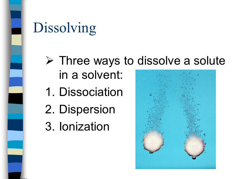 Dissolving Three ways to dissolve a solute in a solvent: Dissociation