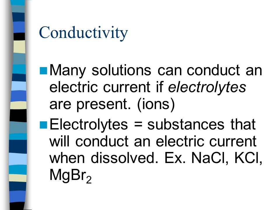 Conductivity Many solutions can conduct an electric current if electrolytes are present. (ions)