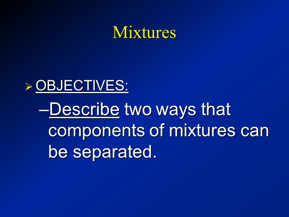 Describe two ways that components of mixtures can be separated.