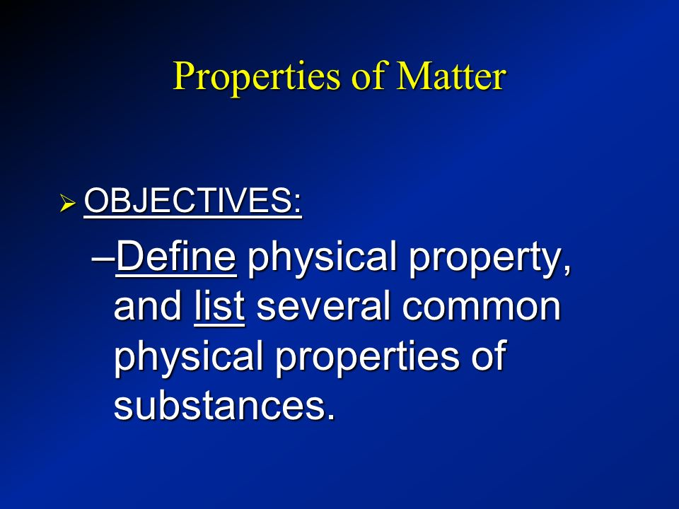 Properties of Matter OBJECTIVES: Define physical property, and list several common physical properties of substances.