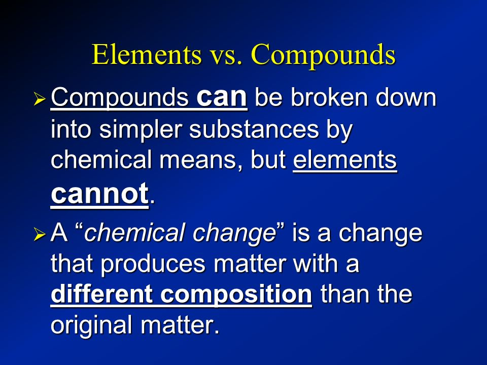 Elements vs. Compounds Compounds can be broken down into simpler substances by chemical means, but elements cannot.