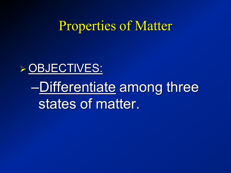 Differentiate among three states of matter.