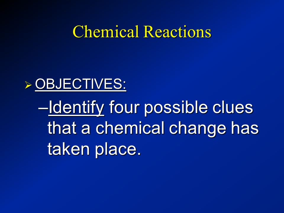 Identify four possible clues that a chemical change has taken place.
