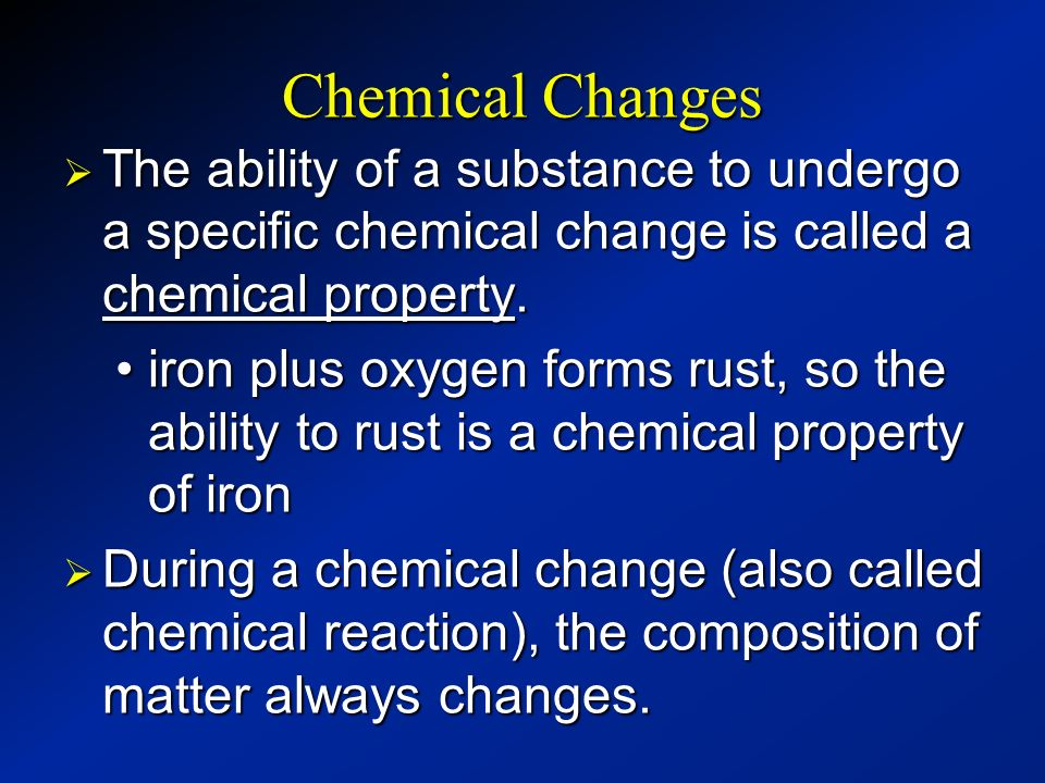 Chemical Changes The ability of a substance to undergo a specific chemical change is called a chemical property.