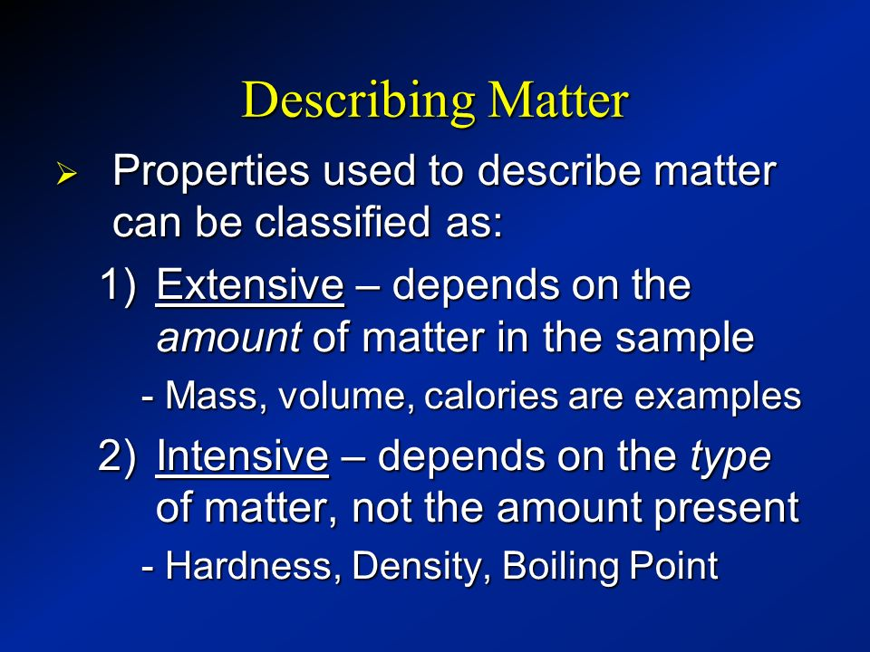 Describing Matter Properties used to describe matter can be classified as: Extensive – depends on the amount of matter in the sample.