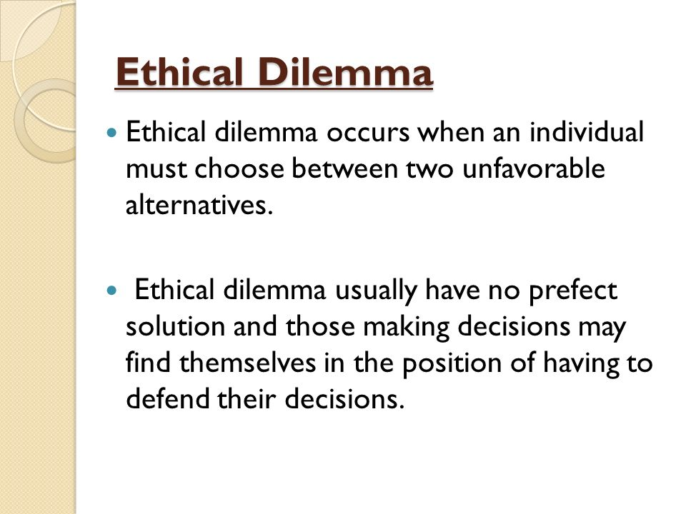 Ethical Dilemma Ethical Dilemma Occurs When An Individual Must Choose  Between Two Unfavorable Alternatives.