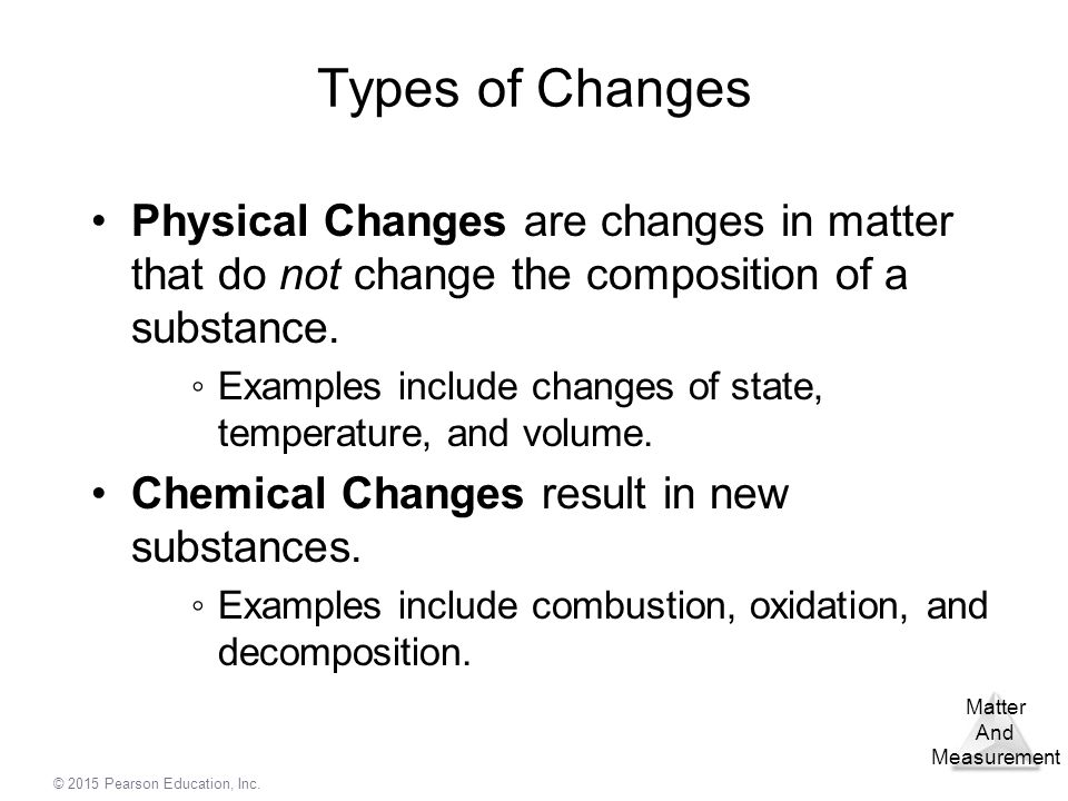 Types of Changes Physical Changes are changes in matter that do not change the composition of a substance.