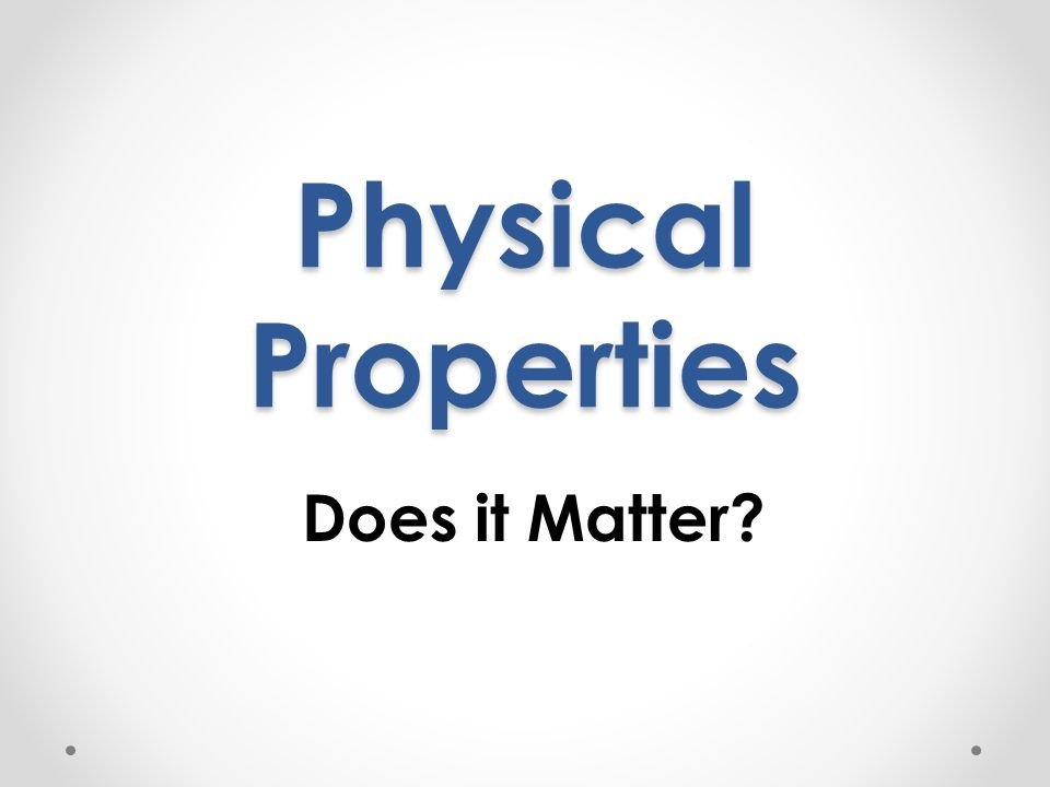 Physical Properties Does it Matter