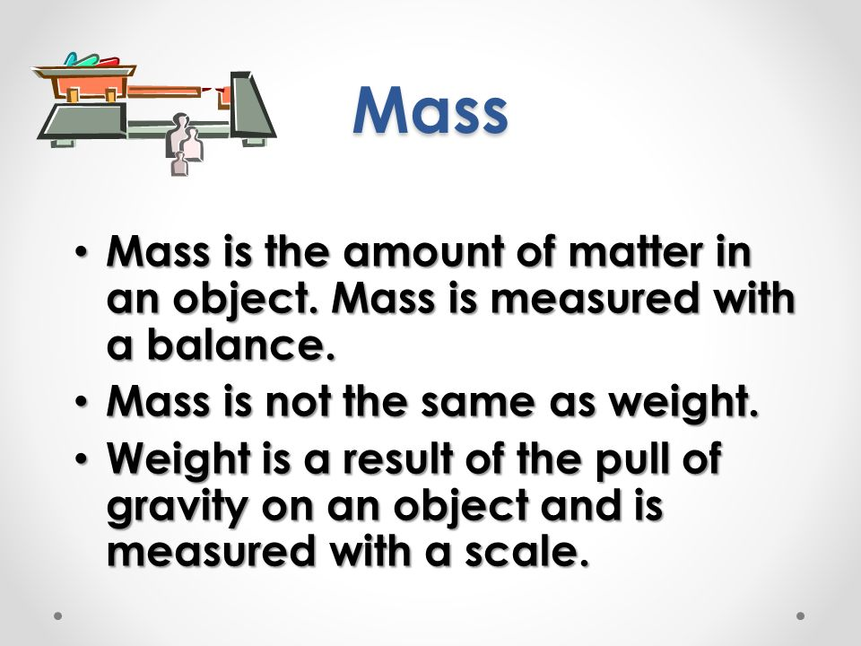 Mass Mass is the amount of matter in an object. Mass is measured with a balance. Mass is not the same as weight.