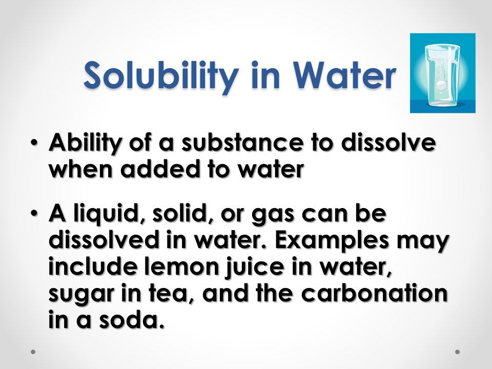 Solubility in Water Ability of a substance to dissolve when added to water.