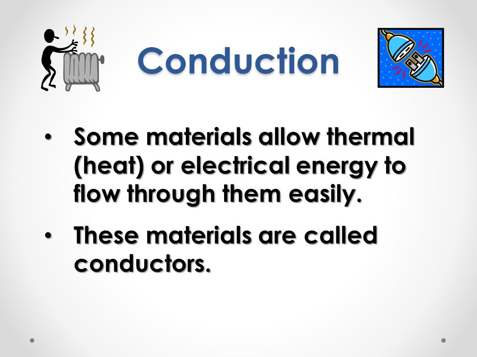 Conduction Some materials allow thermal (heat) or electrical energy to flow through them easily.