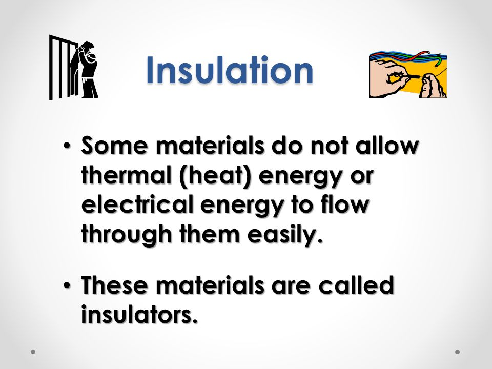 Insulation Some materials do not allow thermal (heat) energy or electrical energy to flow through them easily.