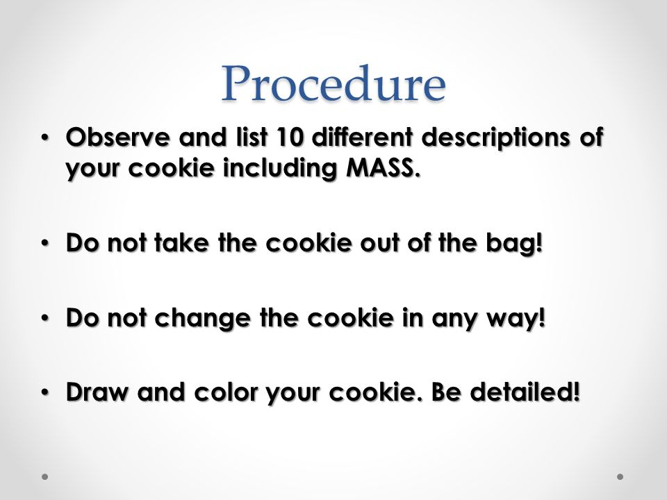 Procedure Observe and list 10 different descriptions of your cookie including MASS. Do not take the cookie out of the bag!