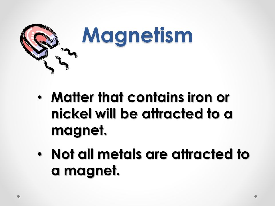Magnetism Matter that contains iron or nickel will be attracted to a magnet.