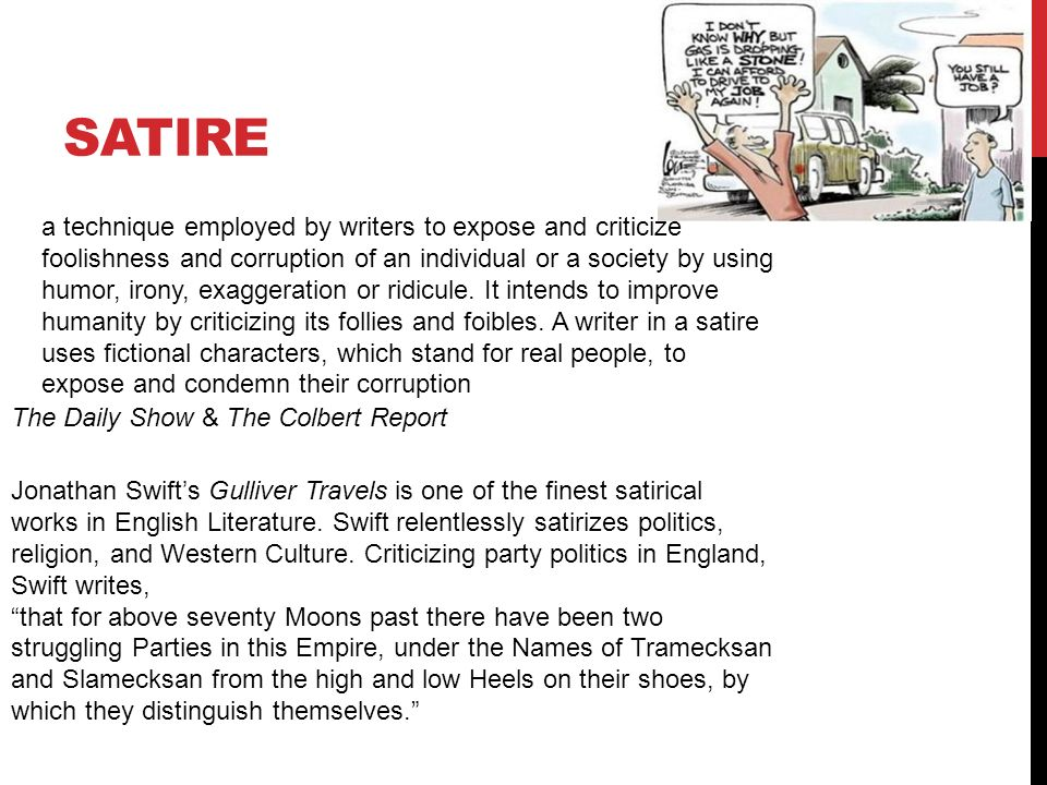 the use of satire and its effect on literary works Satire in gulliver's travels satire is a literary genre of greek origin (satyr), in which human folly and vice are held up to scorn, derision, or ridicule although satire is usually meant to be funny, its purpose is often irony or sarcasm, ideally with the intent of shaming individuals, religion, and communities themselves, into improvement.