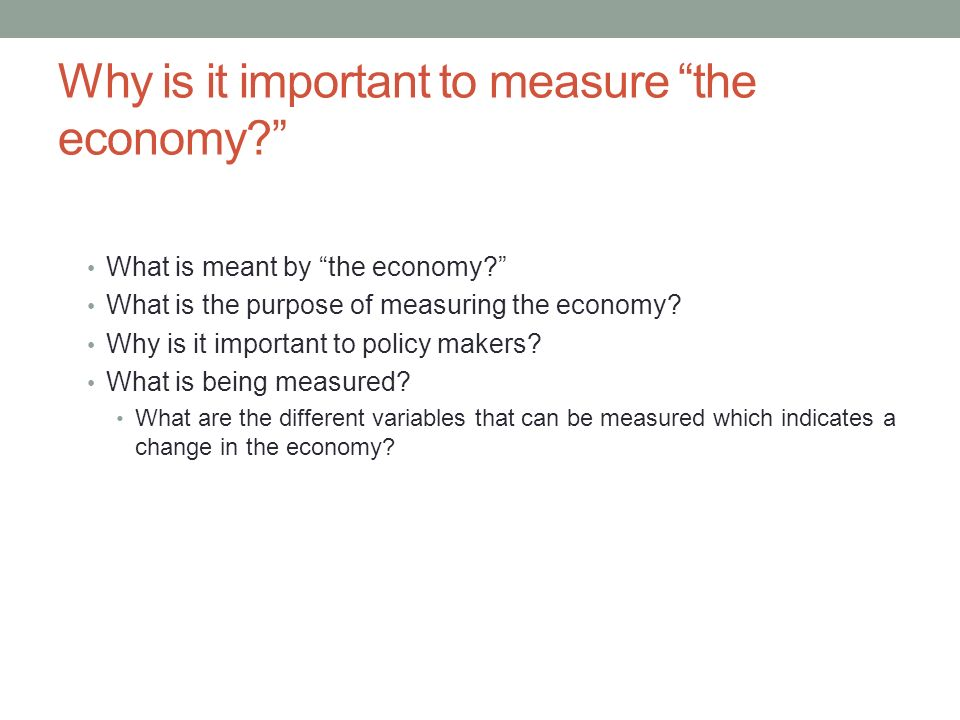 Why is it important to measure the economy