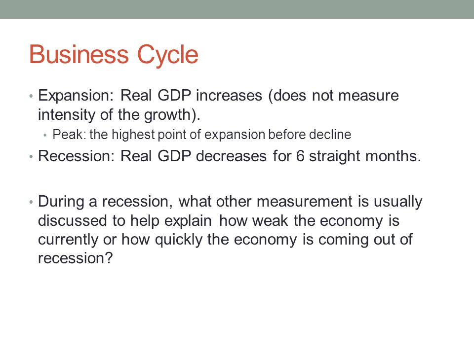 Business Cycle Expansion: Real GDP increases (does not measure intensity of the growth). Peak: the highest point of expansion before decline.