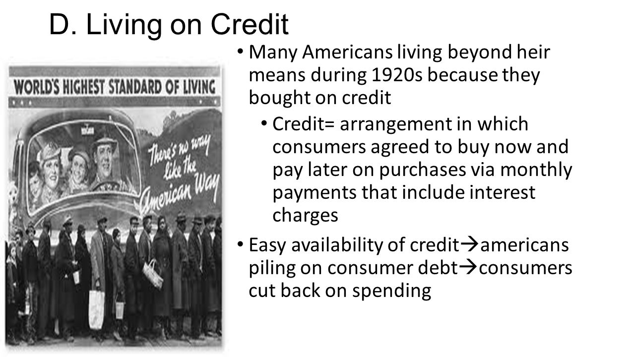 D. Living on Credit Many Americans living beyond heir means during 1920s because they bought on credit.