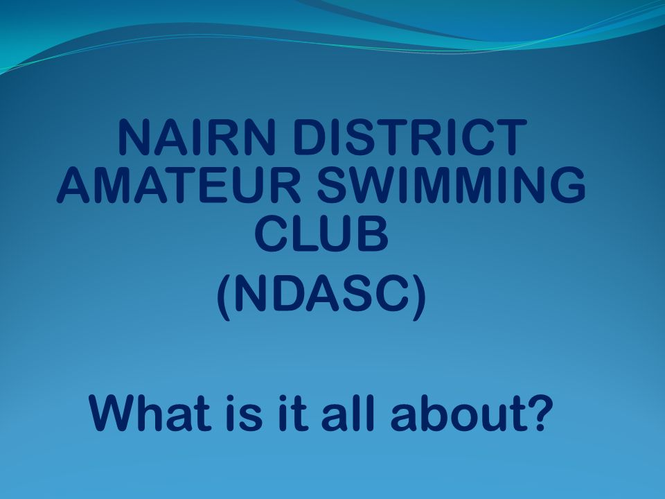 NAIRN DISTRICT AMATEUR SWIMMING CLUB (NDASC) What is it all about