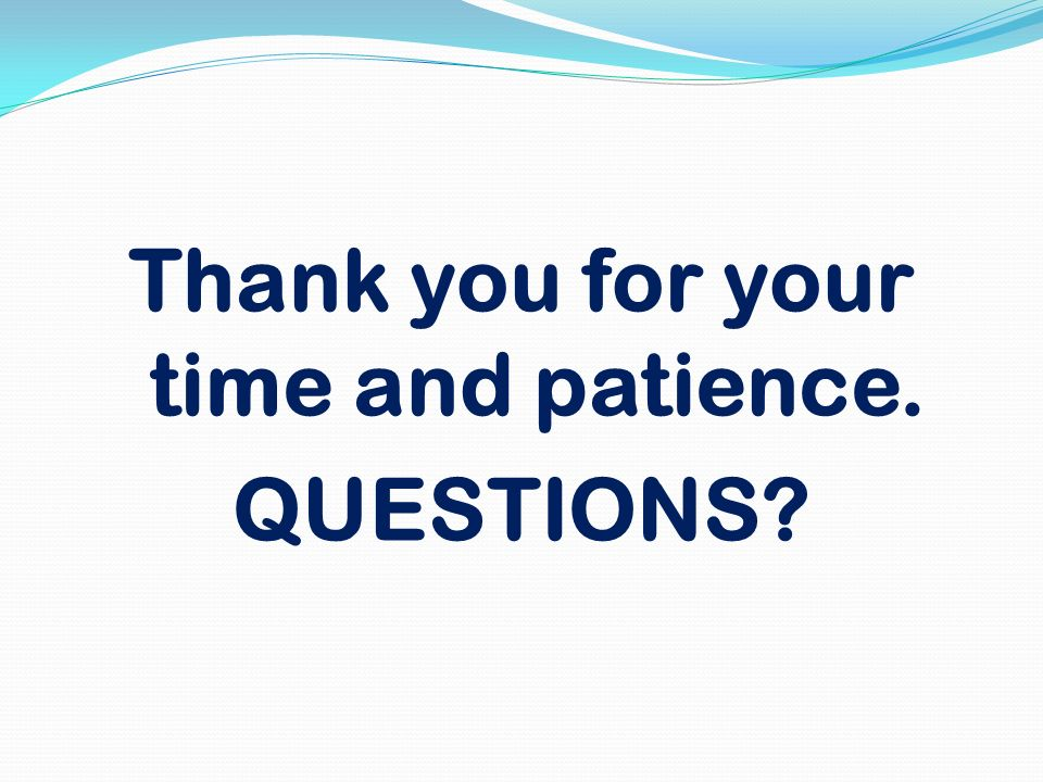 Thank you for your time and patience. QUESTIONS