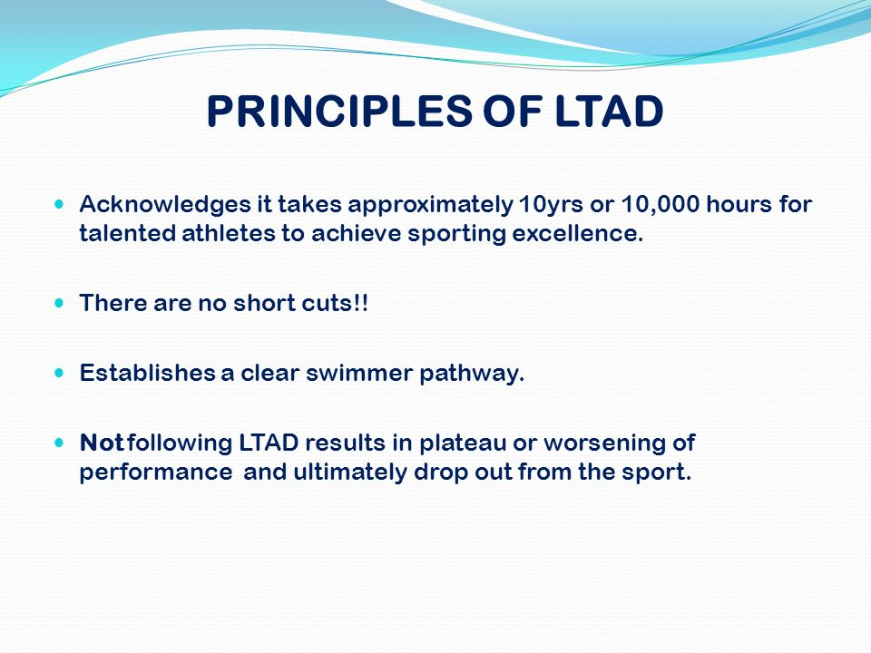 PRINCIPLES OF LTAD Acknowledges it takes approximately 10yrs or 10,000 hours for talented athletes to achieve sporting excellence.