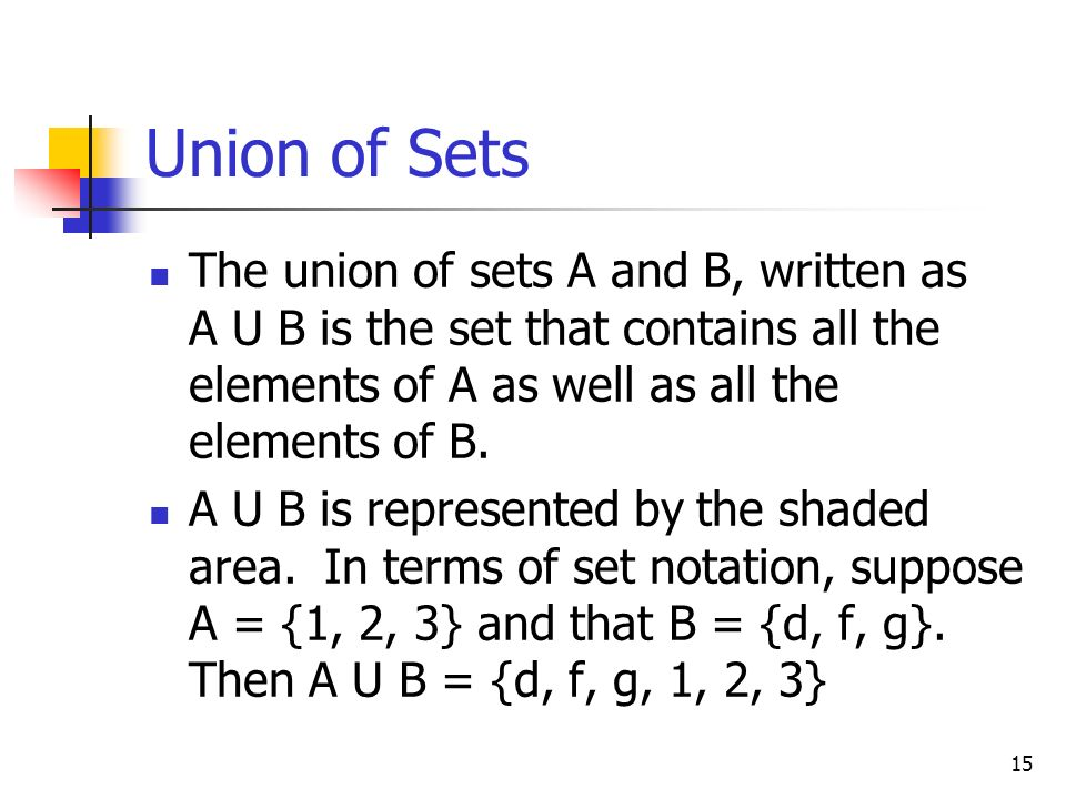 Union of Sets The union of sets A and B, written as A U B is the set that contains all the elements of A as well as all the elements of B.
