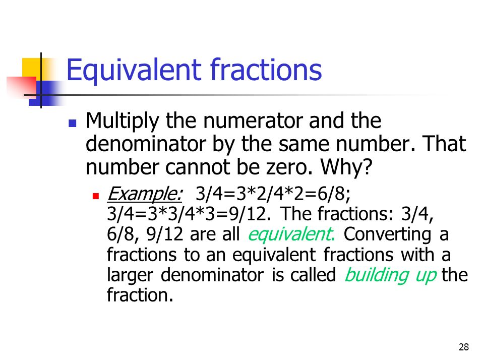 Equivalent fractions Multiply the numerator and the denominator by the same number. That number cannot be zero. Why