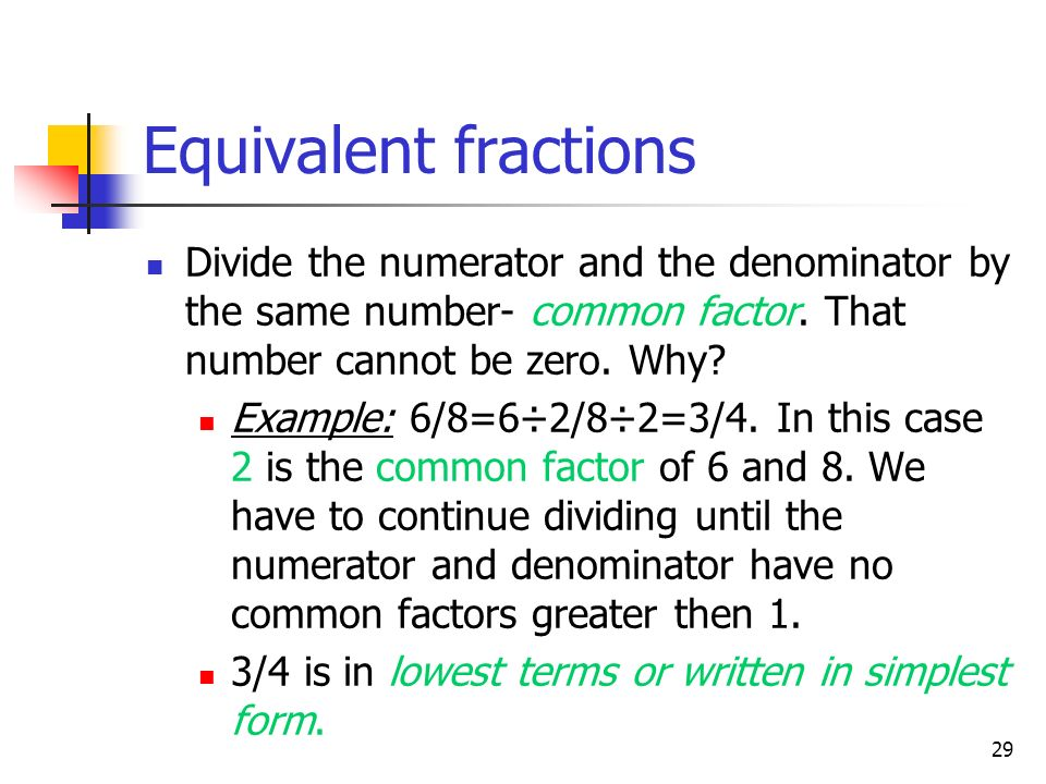 Equivalent fractions Divide the numerator and the denominator by the same number- common factor. That number cannot be zero. Why