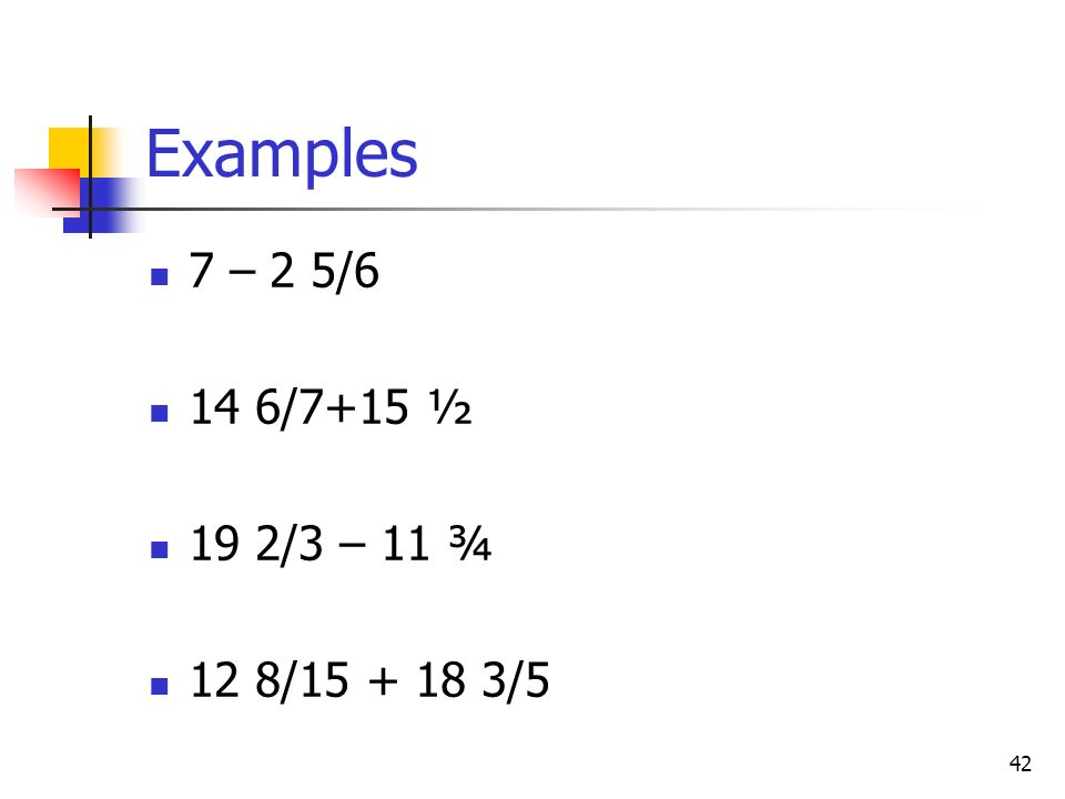 Examples 7 – 2 5/6 14 6/7+15 ½ 19 2/3 – 11 ¾ 12 8/15 + 18 3/5
