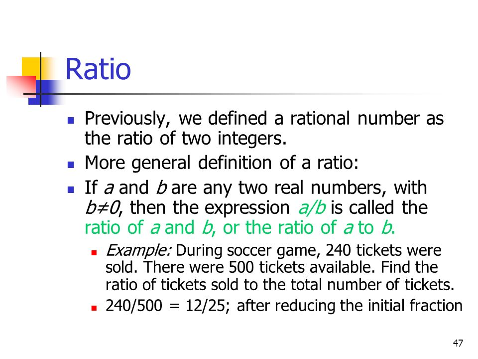 Ratio Previously, we defined a rational number as the ratio of two integers. More general definition of a ratio: