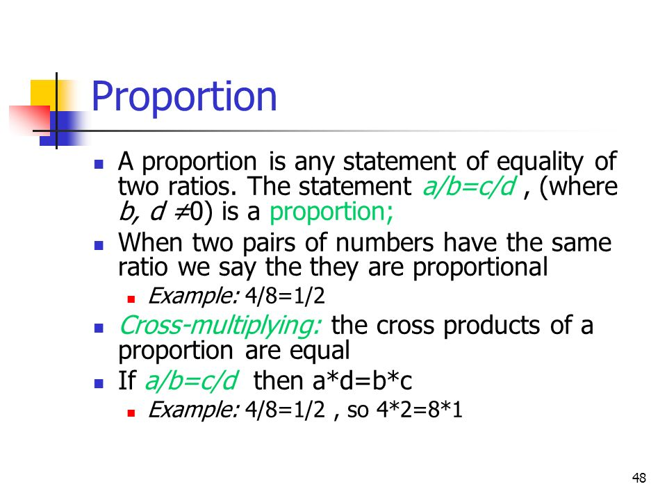 Proportion A proportion is any statement of equality of two ratios. The statement a/b=c/d , (where b, d ≠0) is a proportion;
