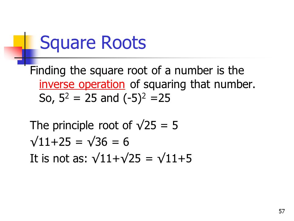 Square Roots Finding the square root of a number is the inverse operation of squaring that number. So, 52 = 25 and (-5)2 =25.