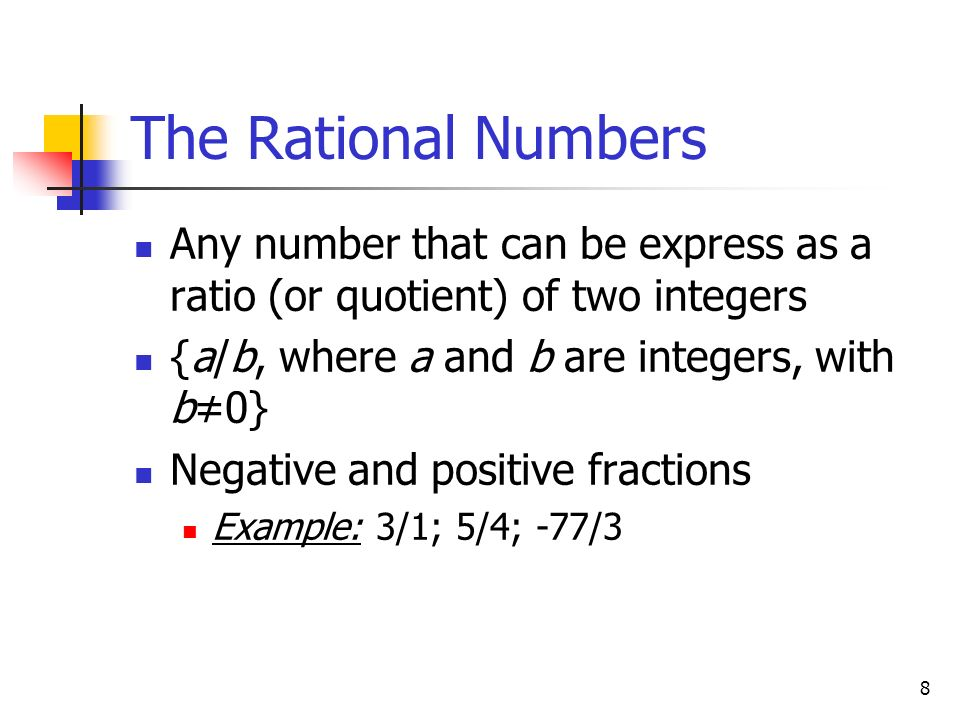 The Rational Numbers Any number that can be express as a ratio (or quotient) of two integers. {a/b, where a and b are integers, with b≠0}