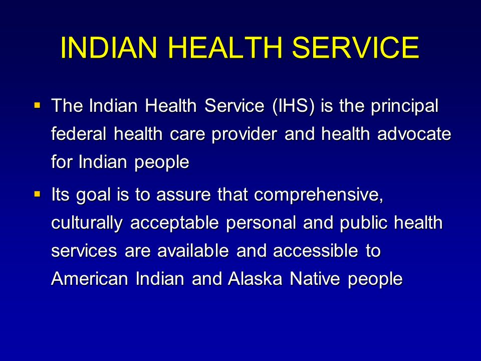 INDIAN HEALTH SERVICE The Indian Health Service (IHS) is the principal federal health care provider and health advocate for Indian people.