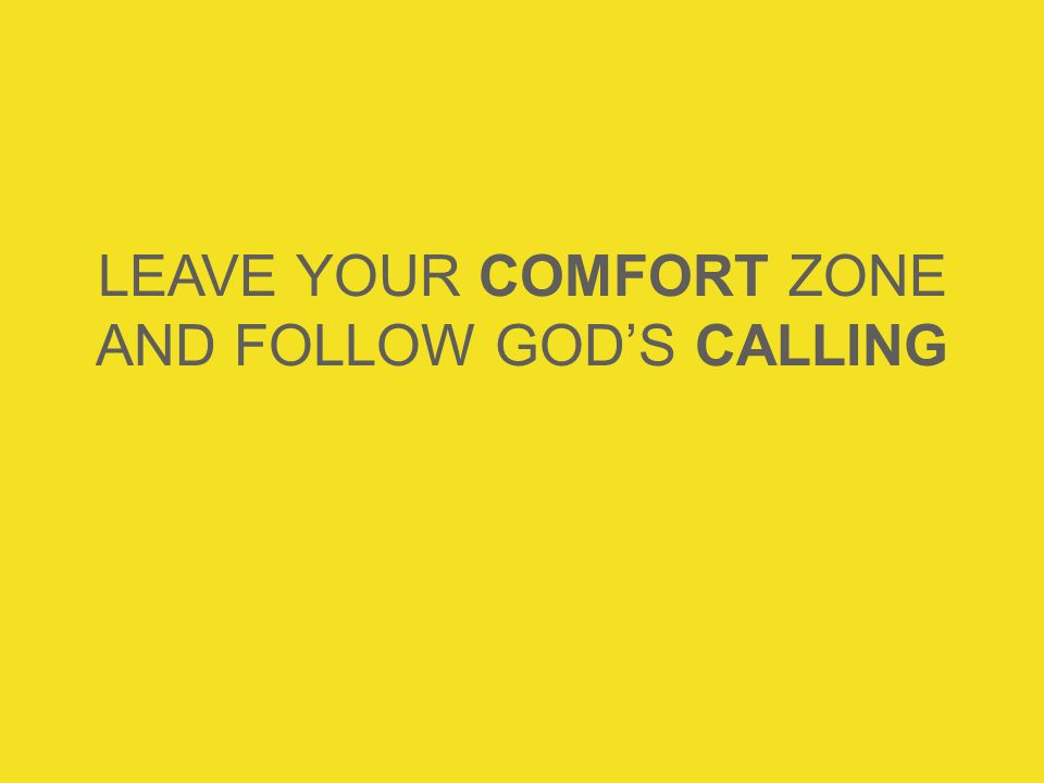 LEAVE YOUR COMFORT ZONE AND FOLLOW GOD'S CALLING