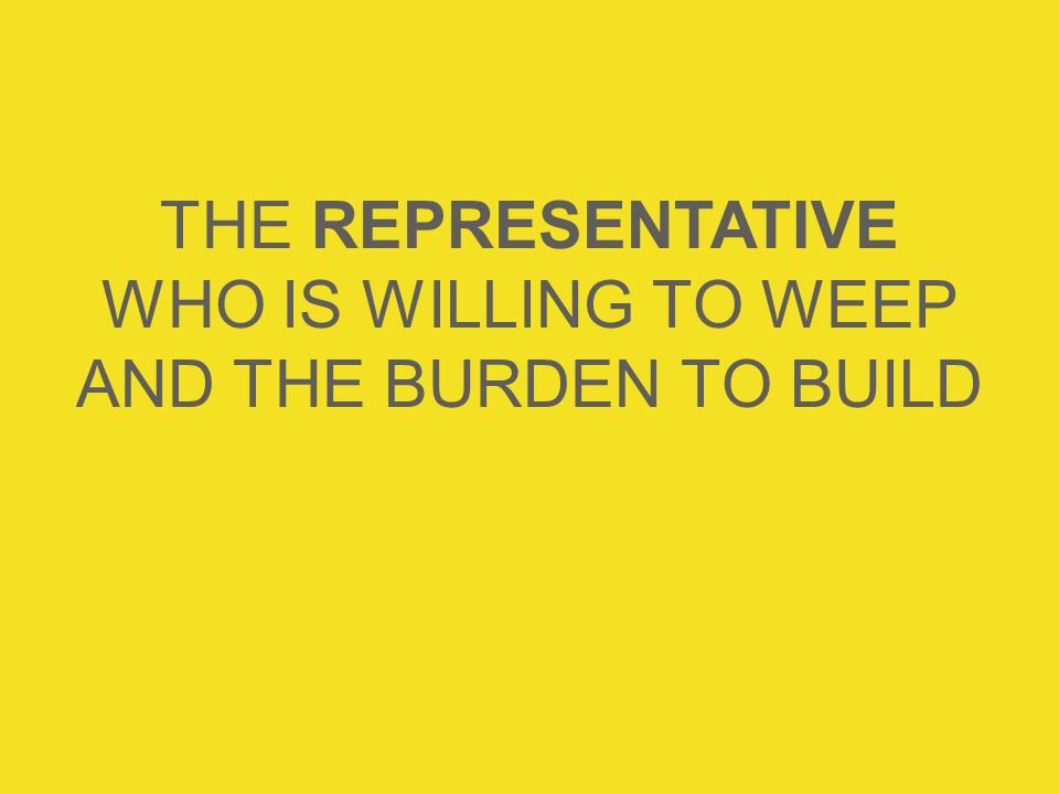 THE REPRESENTATIVE WHO IS WILLING TO WEEP AND THE BURDEN TO BUILD
