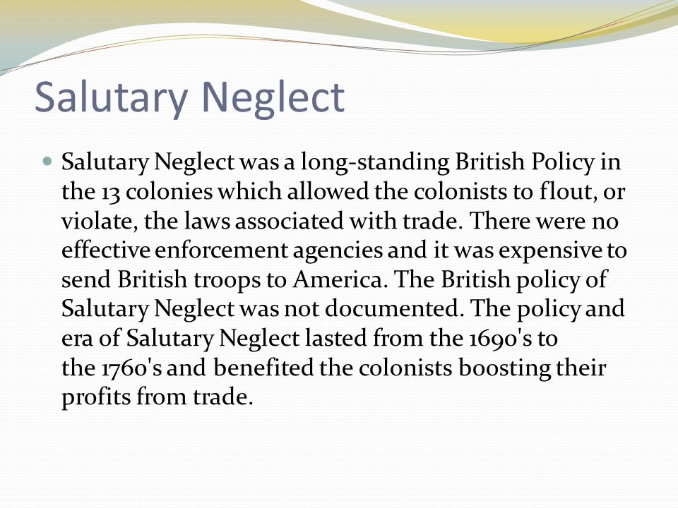 salutary neglect Great britain's early governance of the colonies followed a policy of salutary  neglect, or loose administration of laws, particularly those.