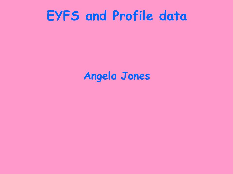 EYFS and Profile data Angela Jones