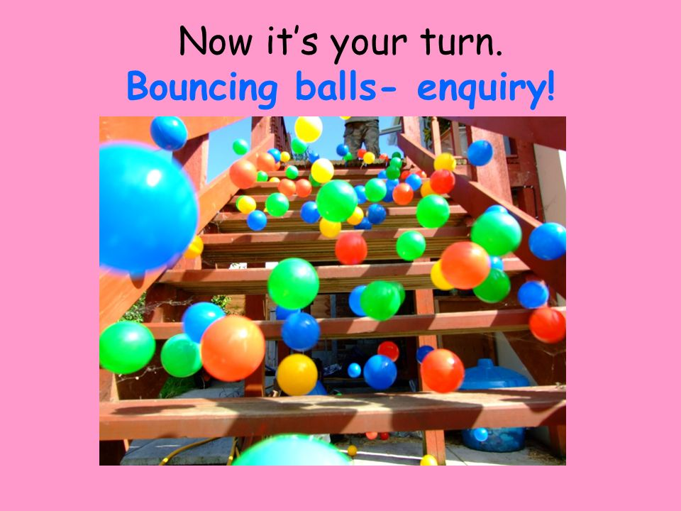 Now it's your turn. Bouncing balls- enquiry!