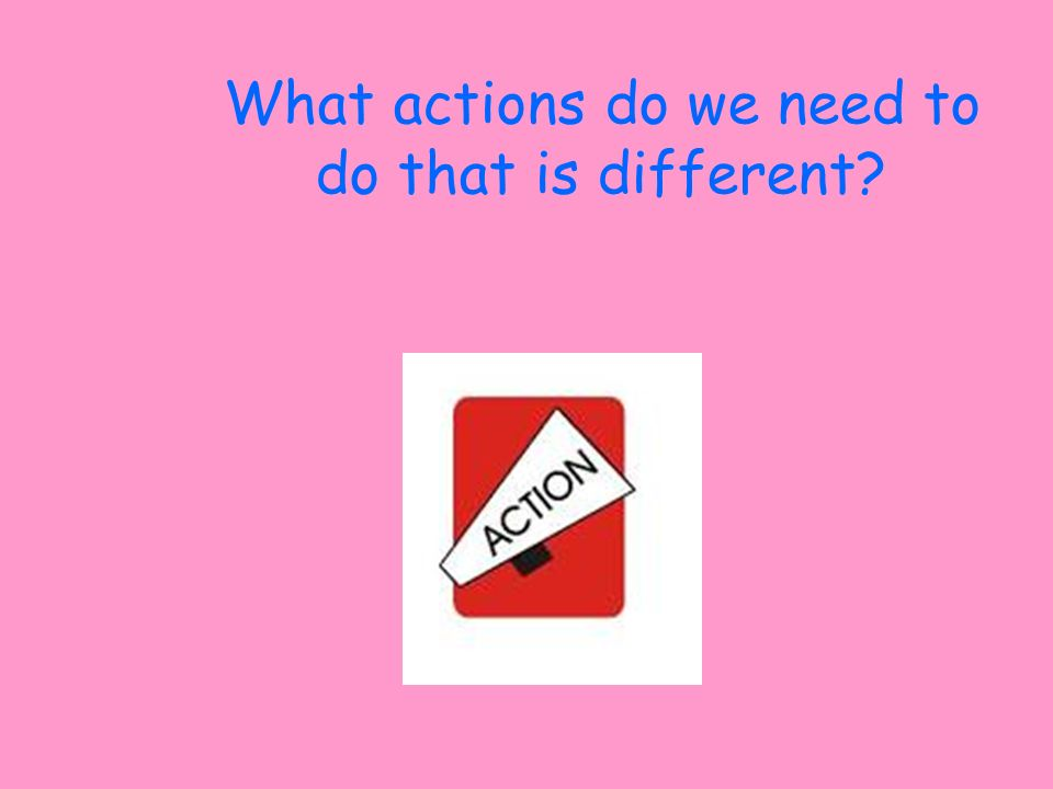What actions do we need to do that is different