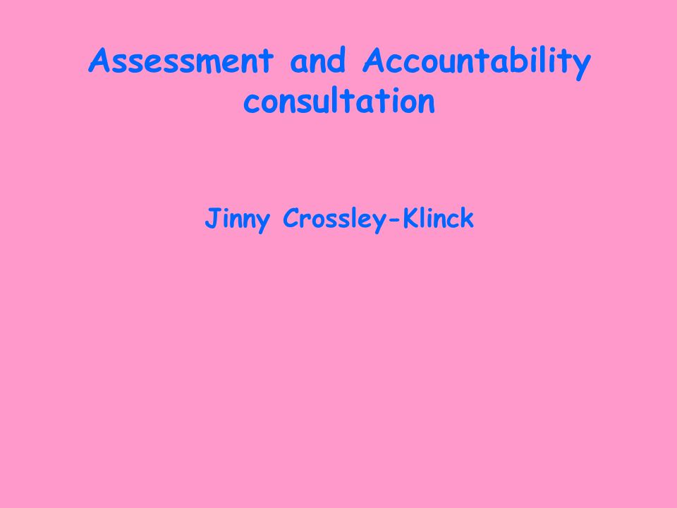 Assessment and Accountability consultation Jinny Crossley-Klinck