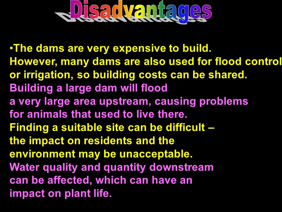 Disadvantages The dams are very expensive to build. However, many dams are also used for flood control.