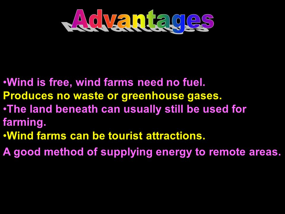 Advantages Wind is free, wind farms need no fuel. Produces no waste or greenhouse gases. The land beneath can usually still be used for farming.