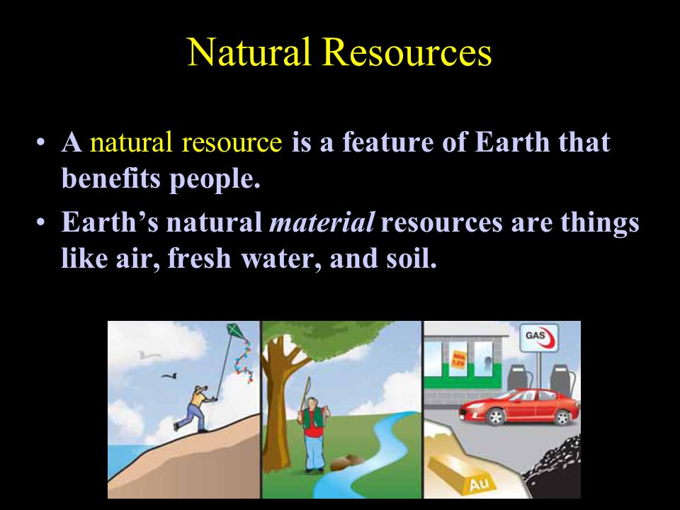 Natural Resources A natural resource is a feature of Earth that benefits people.