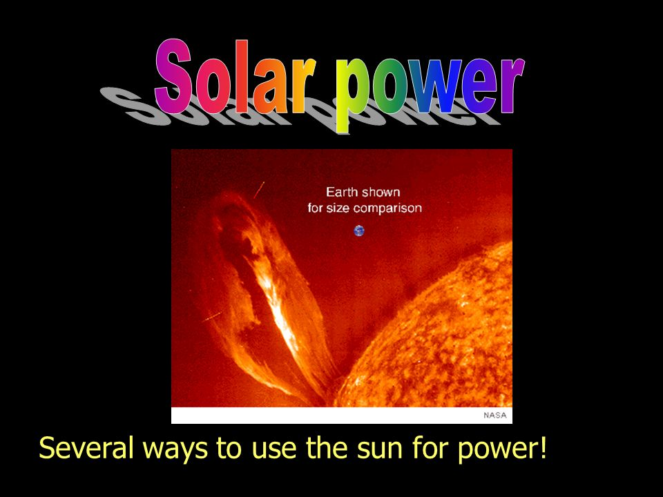 Solar power Several ways to use the sun for power!