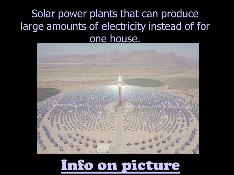 Solar power plants that can produce large amounts of electricity instead of for one house.