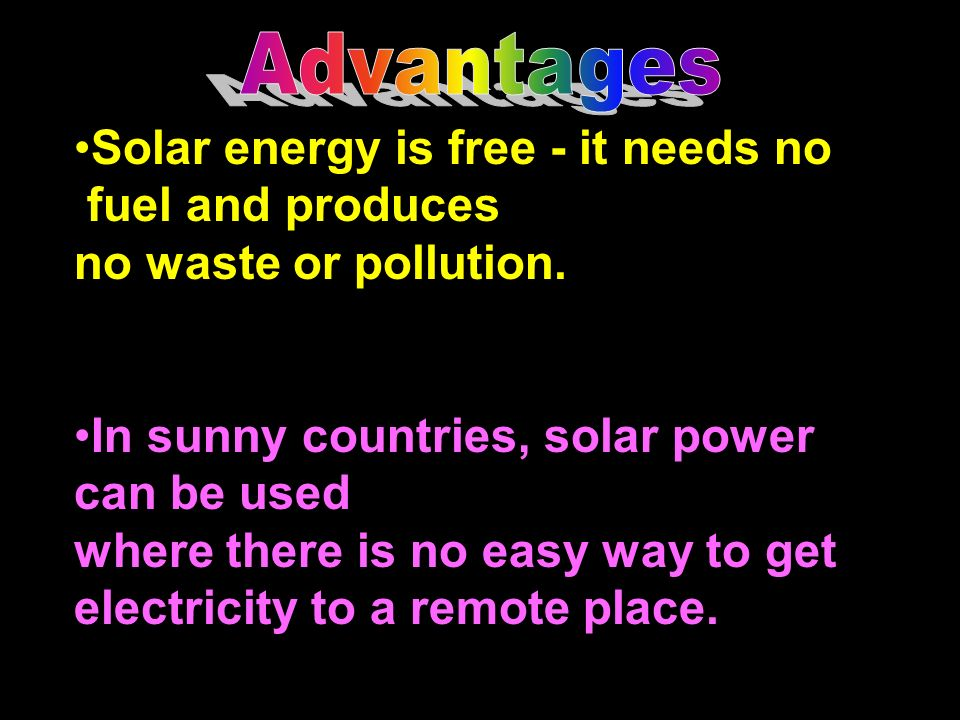 Advantages Solar energy is free - it needs no. fuel and produces. no waste or pollution. In sunny countries, solar power.