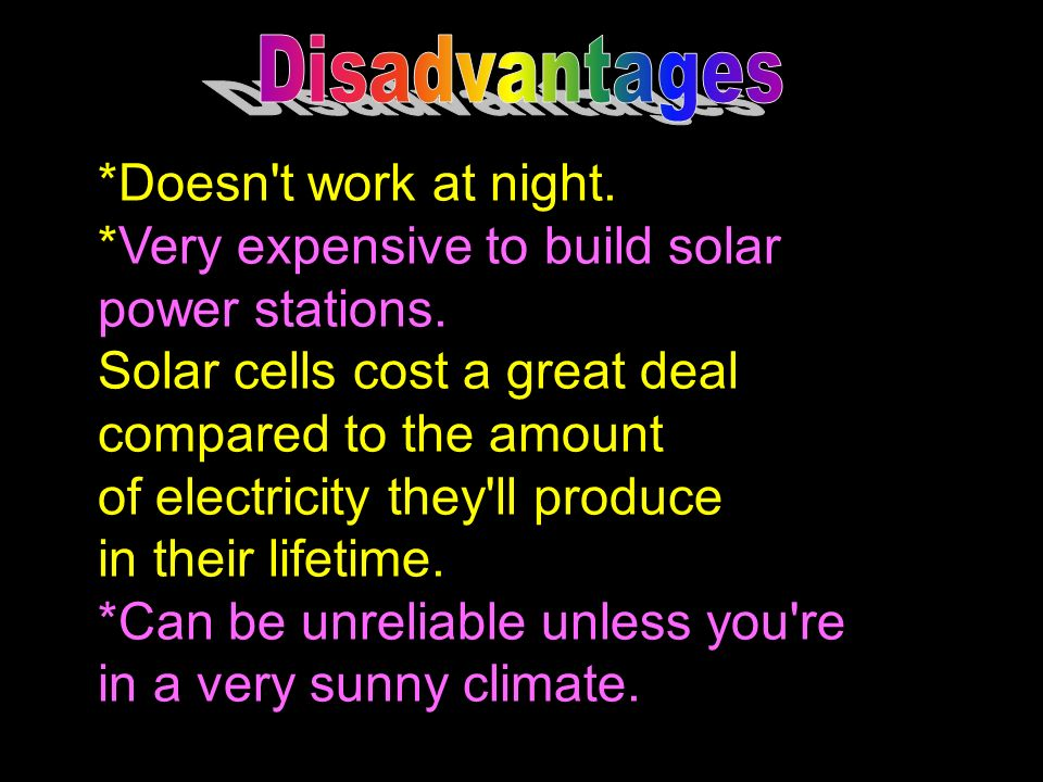 Disadvantages *Doesn t work at night. *Very expensive to build solar. power stations. Solar cells cost a great deal.